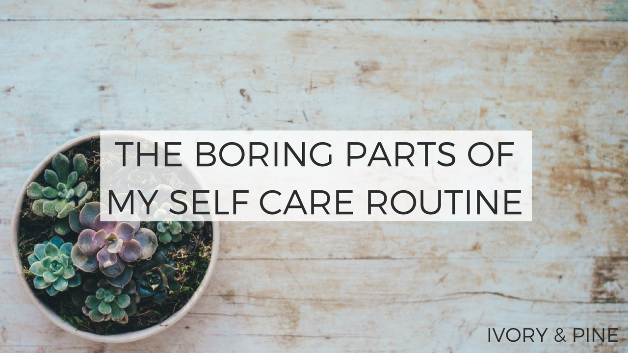 The Boring Parts of My Self Care Routine