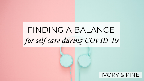 Finding a Balance for Self Care during COVID-19