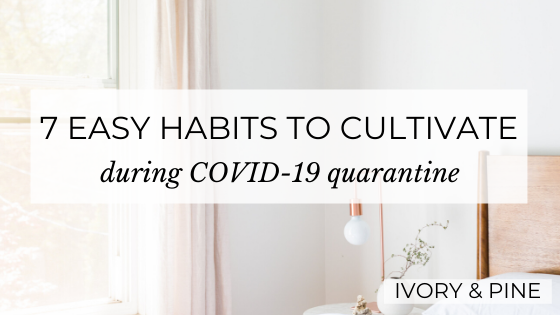 7 Easy Habits to Cultivate during COVID-19 Quarantine