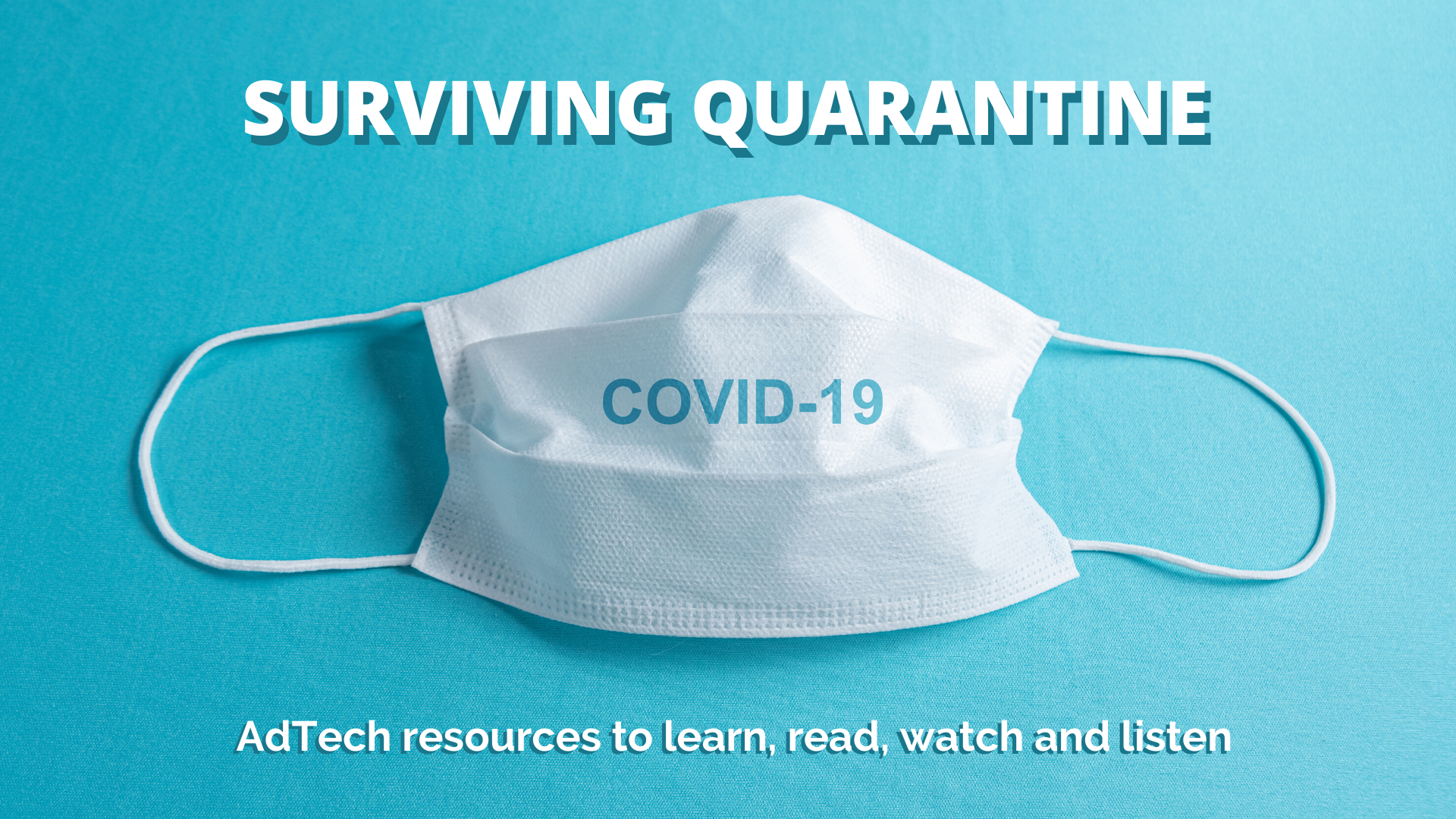 SURVIVING QUARANTINE: Useful AdTech resources to read, study, watch and listen